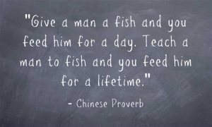 Quote - Give a man a fish and you feed him for a day. Teach a man to fish and you feed him for a lifetime. -Chinese Proverb