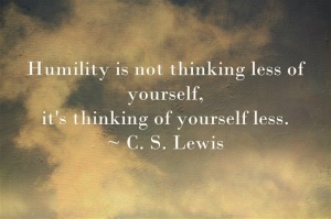 Humility is not thinking less of yourself, it's thinking of yourself less. by C. S. Lewis