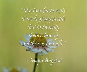 """It is time for parents to teach young people that in diversity there is beauty and there is strength."" – Maya Angelou"