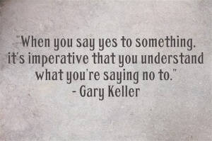 "When you say yes to something, it's imperative that you understand what you're saying no to."" - Gary Keller"