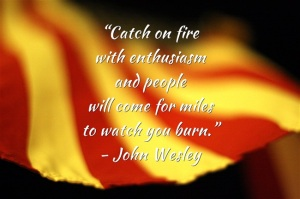 """Catch on fire with enthusiasm and people will come for miles to watch you burn.""  - John Wesley"