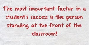 The most important factor in a student's success is the person standing at the front of the classroom.