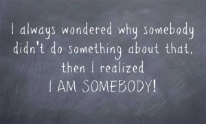 I always wondered why somebody didn't do something about that, then I realized I AM SOMEBODY!