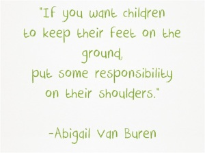 """If you want children to keep their feet on the ground, put some responsibility on their shoulders."" - Abigail Van Buren"