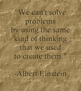 """We can't solve problems by using the same kind of thinking that we used to create them."" - Albert Einstein"