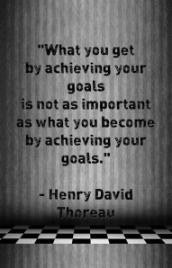 """What you get by achieving your goals is not as important as what you become by achieving your goals."" - Henry David Thoreau"