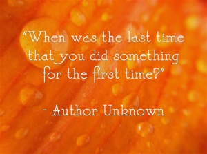 """When was the last time that you did something for the first time?"" - Author Unknown"