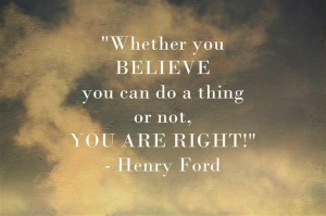"""Whether you believe you can do a thing or not, you are right."" - Henry Ford"