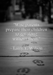 """Wise parents prepare their children to get along without them."" - Larry Y. Wilson"