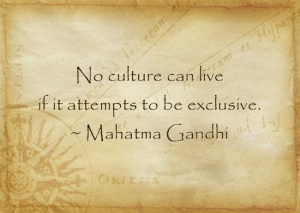 No culture can live if it attempts to be exclusive. - Mahatma Gandhi
