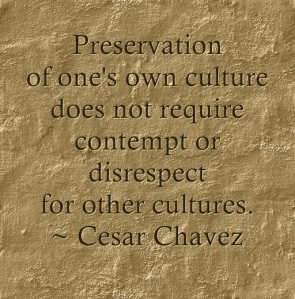 Preservation of one's own culture does not require contempt or disrespect for other cultures. Cesar Chavez