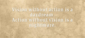Vision without action is a daydream. Action without vision is a nightmare